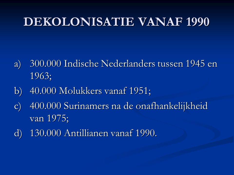DEKOLONISATIE VANAF 1990 a)300.000 Indische Nederlanders tussen 1945 en 1963; b)40.000 Molukkers vanaf 1951; c)400.000 Surinamers na de onafhankelijkheid van 1975; d)130.000 Antillianen vanaf 1990.