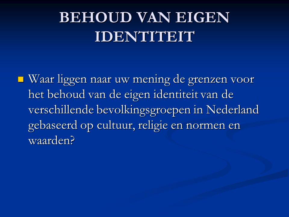 BEHOUD VAN EIGEN IDENTITEIT Waar liggen naar uw mening de grenzen voor het behoud van de eigen identiteit van de verschillende bevolkingsgroepen in Nederland gebaseerd op cultuur, religie en normen en waarden.