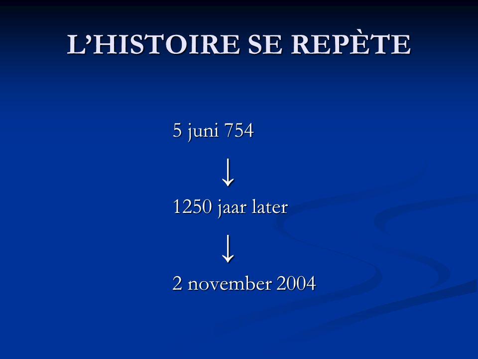 L'HISTOIRE SE REPÈTE 5 juni 754 ↓ 1250 jaar later ↓ 2 november 2004