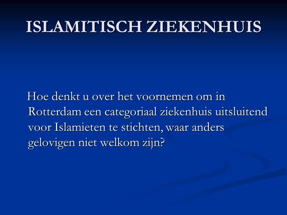 ISLAMITISCH ZIEKENHUIS Hoe denkt u over het voornemen om in Rotterdam een categoriaal ziekenhuis uitsluitend voor Islamieten te stichten, waar anders gelovigen niet welkom zijn.