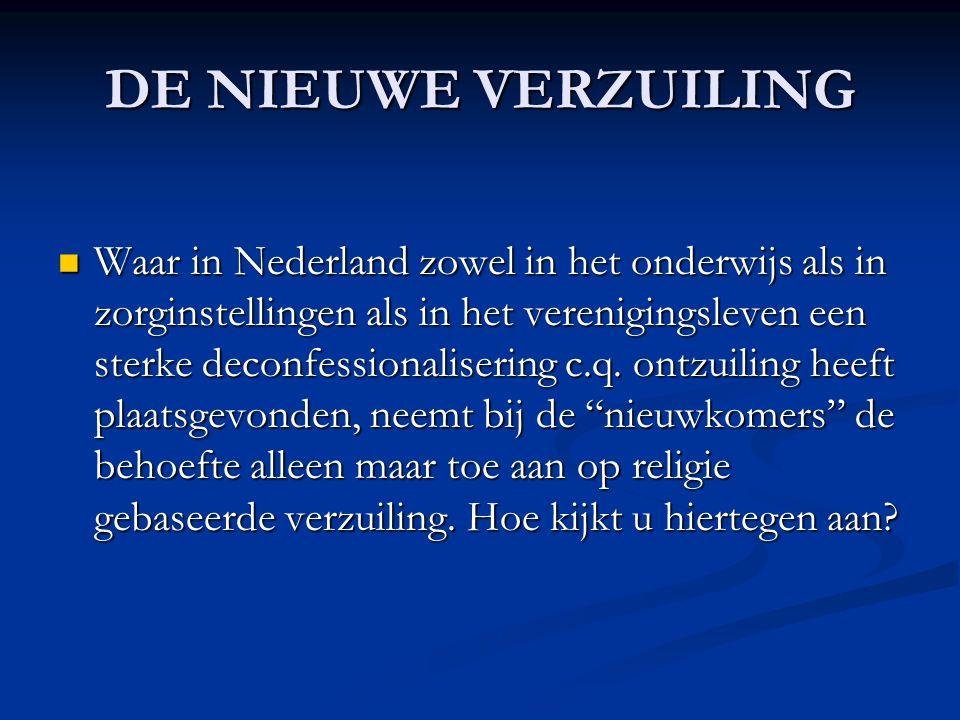 DE NIEUWE VERZUILING Waar in Nederland zowel in het onderwijs als in zorginstellingen als in het verenigingsleven een sterke deconfessionalisering c.q.