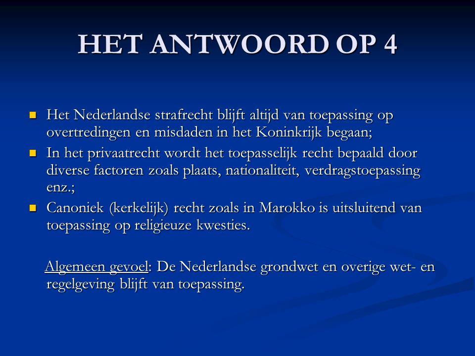 HET ANTWOORD OP 4 Het Nederlandse strafrecht blijft altijd van toepassing op overtredingen en misdaden in het Koninkrijk begaan; Het Nederlandse strafrecht blijft altijd van toepassing op overtredingen en misdaden in het Koninkrijk begaan; In het privaatrecht wordt het toepasselijk recht bepaald door diverse factoren zoals plaats, nationaliteit, verdragstoepassing enz.; In het privaatrecht wordt het toepasselijk recht bepaald door diverse factoren zoals plaats, nationaliteit, verdragstoepassing enz.; Canoniek (kerkelijk) recht zoals in Marokko is uitsluitend van toepassing op religieuze kwesties.