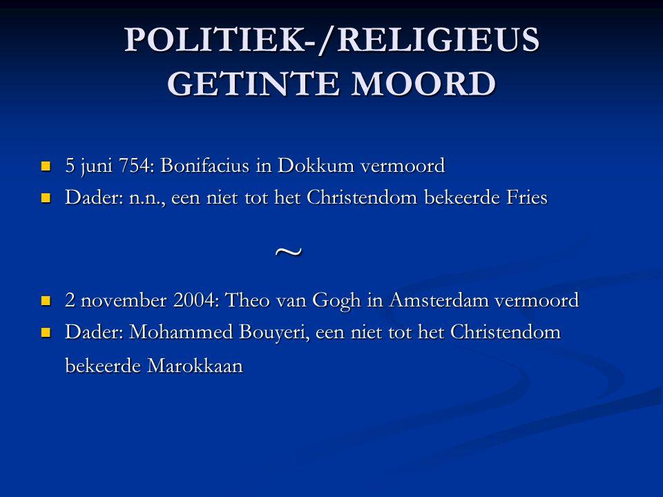 POLITIEK-/RELIGIEUS GETINTE MOORD 5 juni 754: Bonifacius in Dokkum vermoord 5 juni 754: Bonifacius in Dokkum vermoord Dader: n.n., een niet tot het Christendom bekeerde Fries Dader: n.n., een niet tot het Christendom bekeerde Fries ~ 2 november 2004: Theo van Gogh in Amsterdam vermoord 2 november 2004: Theo van Gogh in Amsterdam vermoord Dader: Mohammed Bouyeri, een niet tot het Christendom bekeerde Marokkaan Dader: Mohammed Bouyeri, een niet tot het Christendom bekeerde Marokkaan