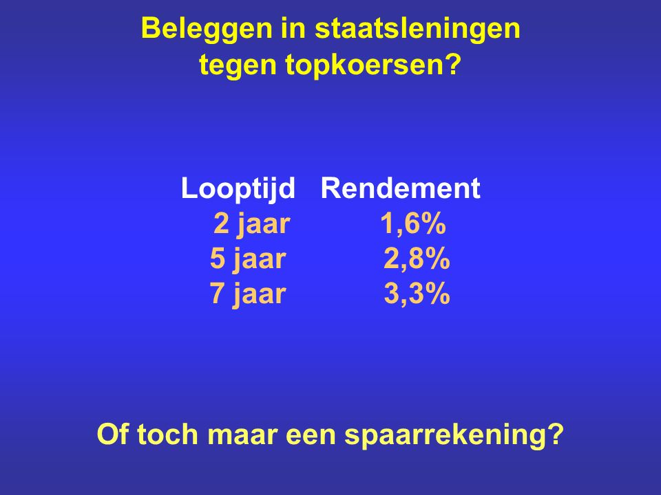 Beleggen in staatsleningen tegen topkoersen? Looptijd Rendement 2 jaar 1,6% 5 jaar 2,8% 7 jaar 3,3% Of toch maar een spaarrekening?