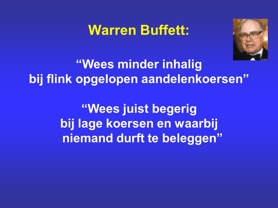 Warren Buffett: Wees minder inhalig bij flink opgelopen aandelenkoersen Wees juist begerig bij lage koersen en waarbij niemand durft te beleggen