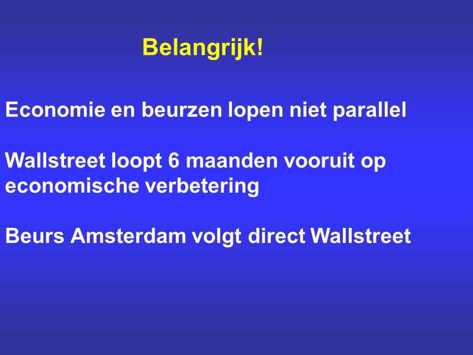 Belangrijk! Economie en beurzen lopen niet parallel Wallstreet loopt 6 maanden vooruit op economische verbetering Beurs Amsterdam volgt direct Wallstr