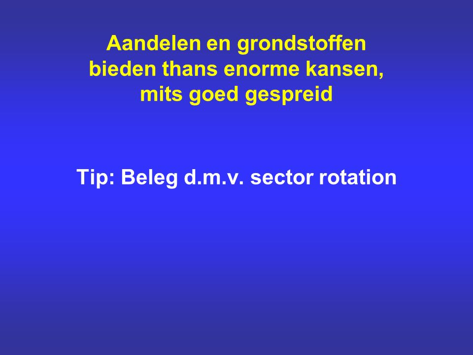 Aandelen en grondstoffen bieden thans enorme kansen, mits goed gespreid Tip: Beleg d.m.v. sector rotation