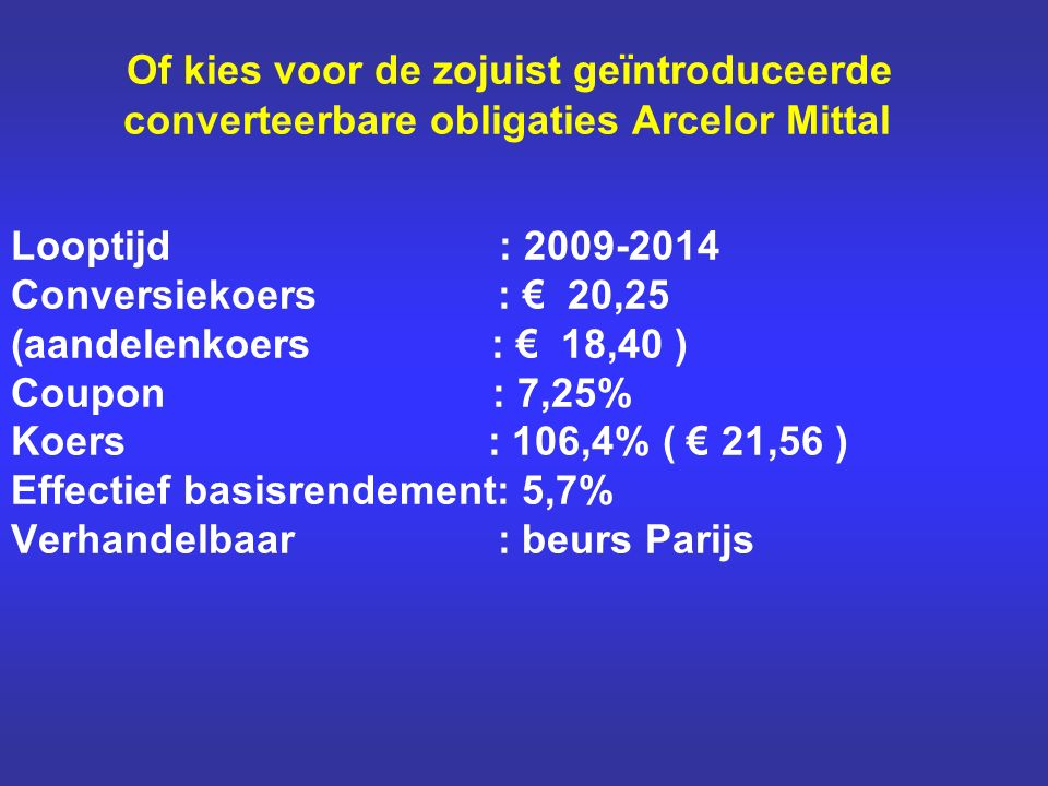 Of kies voor de zojuist geïntroduceerde converteerbare obligaties Arcelor Mittal Looptijd : 2009-2014 Conversiekoers : € 20,25 (aandelenkoers : € 18,4