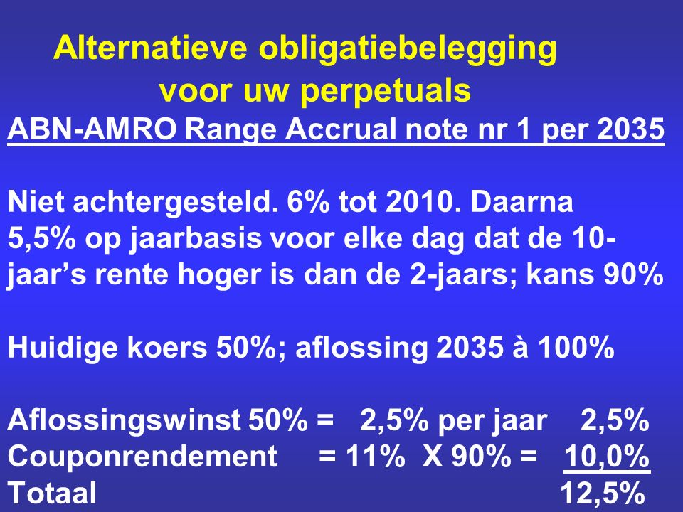 Alternatieve obligatiebelegging voor uw perpetuals ABN-AMRO Range Accrual note nr 1 per 2035 Niet achtergesteld. 6% tot 2010. Daarna 5,5% op jaarbasis