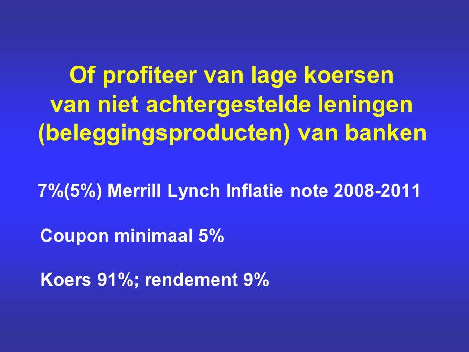 Of profiteer van lage koersen van niet achtergestelde leningen (beleggingsproducten) van banken 7%(5%) Merrill Lynch Inflatie note 2008-2011 Coupon minimaal 5% Koers 91%; rendement 9%