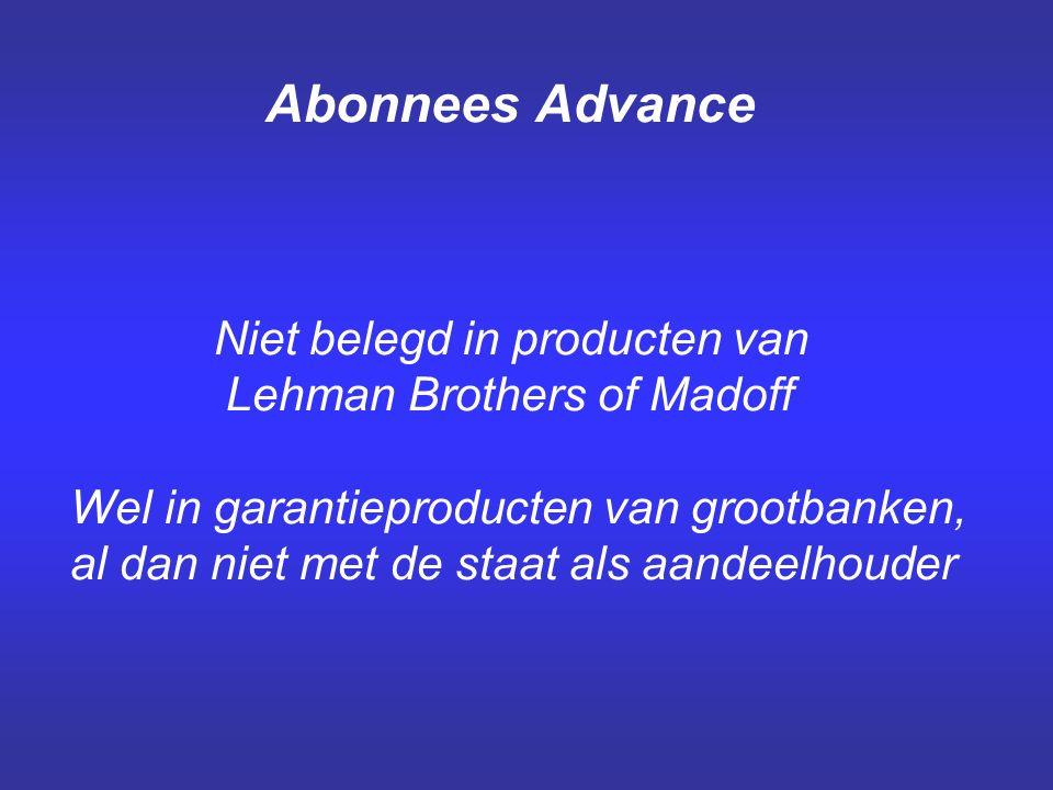 Abonnees Advance Niet belegd in producten van Lehman Brothers of Madoff Wel in garantieproducten van grootbanken, al dan niet met de staat als aandeelhouder