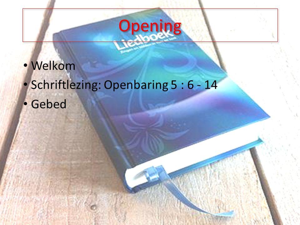 Opening Welkom Schriftlezing: Openbaring 5 : 6 - 14 Gebed