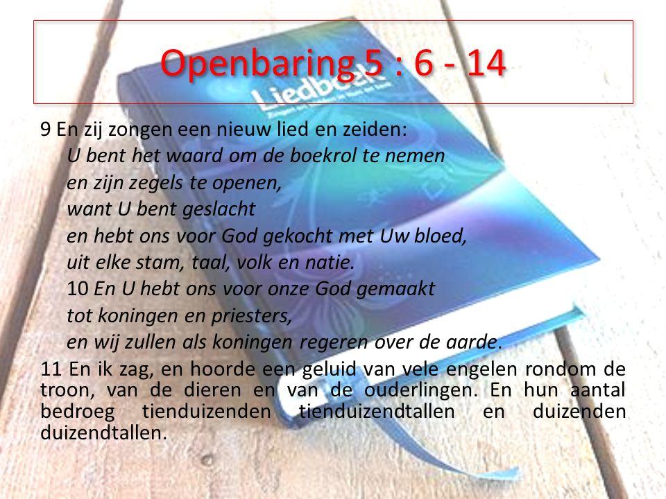 Openbaring 5 : 6 - 14 9 En zij zongen een nieuw lied en zeiden: U bent het waard om de boekrol te nemen en zijn zegels te openen, want U bent geslacht en hebt ons voor God gekocht met Uw bloed, uit elke stam, taal, volk en natie.