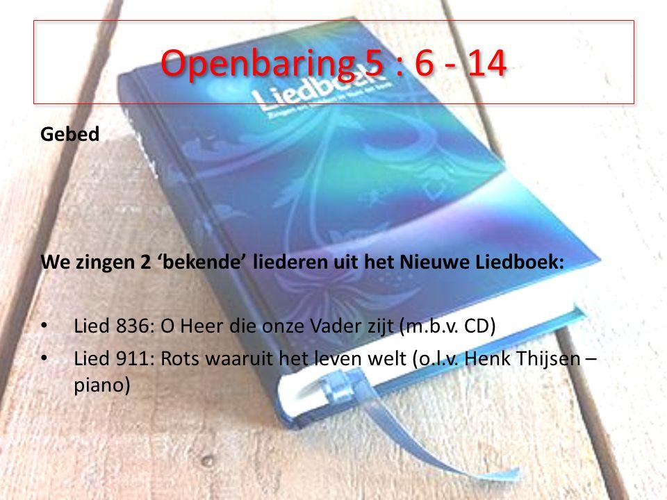 Openbaring 5 : 6 - 14 Gebed We zingen 2 'bekende' liederen uit het Nieuwe Liedboek: Lied 836: O Heer die onze Vader zijt (m.b.v.