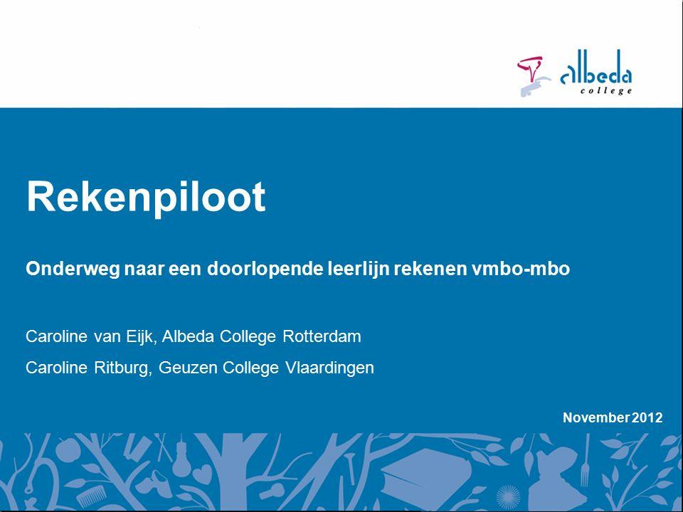 November 2012 Rekenpiloot Onderweg naar een doorlopende leerlijn rekenen vmbo-mbo Caroline van Eijk, Albeda College Rotterdam Caroline Ritburg, Geuzen College Vlaardingen