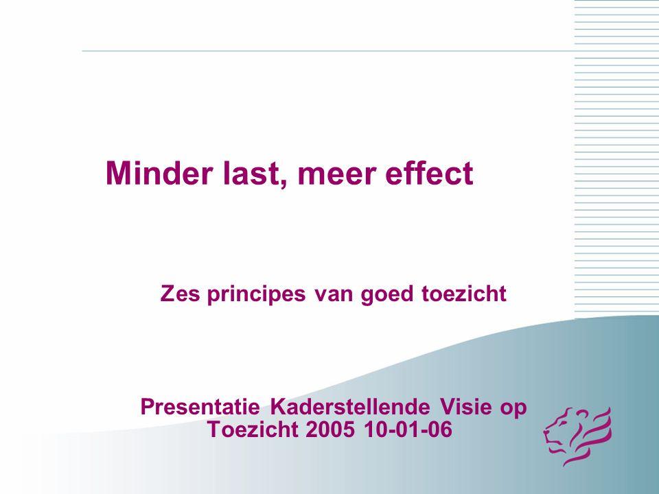 Minder last, meer effect Zes principes van goed toezicht Presentatie Kaderstellende Visie op Toezicht 2005 10-01-06