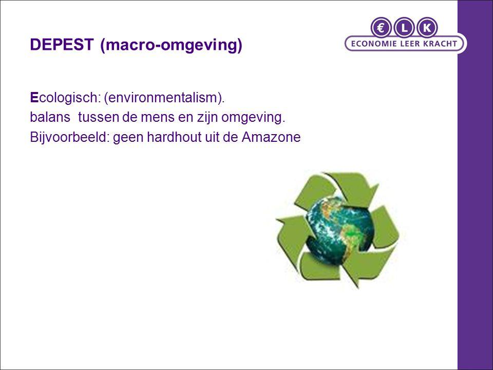DEPEST (macro-omgeving) Ecologisch: (environmentalism). balans tussen de mens en zijn omgeving. Bijvoorbeeld: geen hardhout uit de Amazone