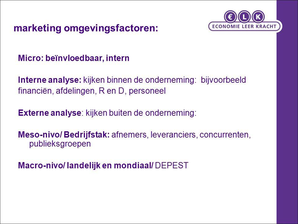 marketing omgevingsfactoren: Micro: beïnvloedbaar, intern Interne analyse: kijken binnen de onderneming: bijvoorbeeld financiën, afdelingen, R en D, p