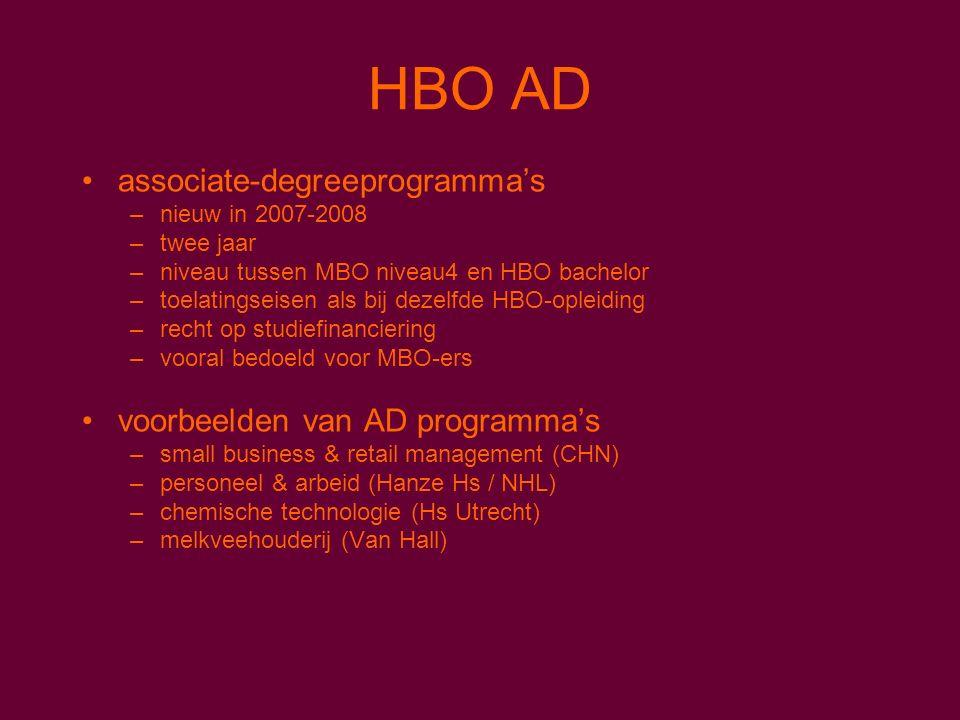 HBO AD associate-degreeprogramma's –nieuw in 2007-2008 –twee jaar –niveau tussen MBO niveau4 en HBO bachelor –toelatingseisen als bij dezelfde HBO-opleiding –recht op studiefinanciering –vooral bedoeld voor MBO-ers voorbeelden van AD programma's –small business & retail management (CHN) –personeel & arbeid (Hanze Hs / NHL) –chemische technologie (Hs Utrecht) –melkveehouderij (Van Hall)