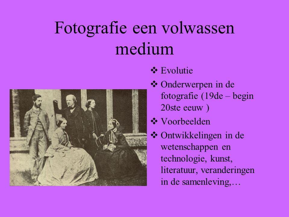Fotografie een volwassen medium  Evolutie  Onderwerpen in de fotografie (19de – begin 20ste eeuw )  Voorbeelden  Ontwikkelingen in de wetenschappen en technologie, kunst, literatuur, veranderingen in de samenleving,…