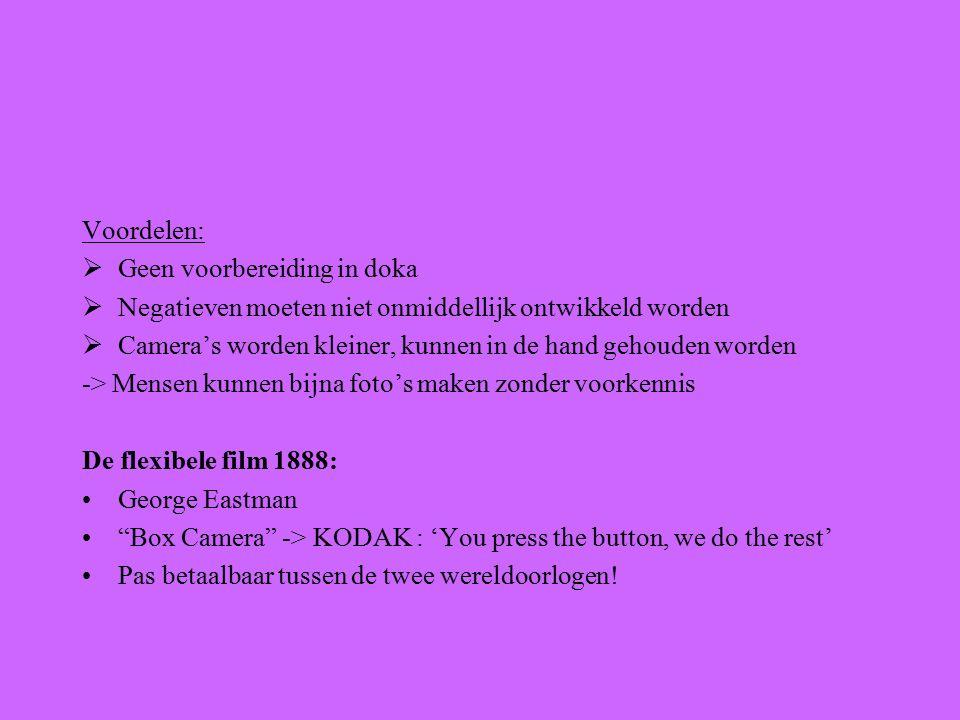 Voordelen:  Geen voorbereiding in doka  Negatieven moeten niet onmiddellijk ontwikkeld worden  Camera's worden kleiner, kunnen in de hand gehouden worden -> Mensen kunnen bijna foto's maken zonder voorkennis De flexibele film 1888: George Eastman Box Camera -> KODAK : 'You press the button, we do the rest' Pas betaalbaar tussen de twee wereldoorlogen!