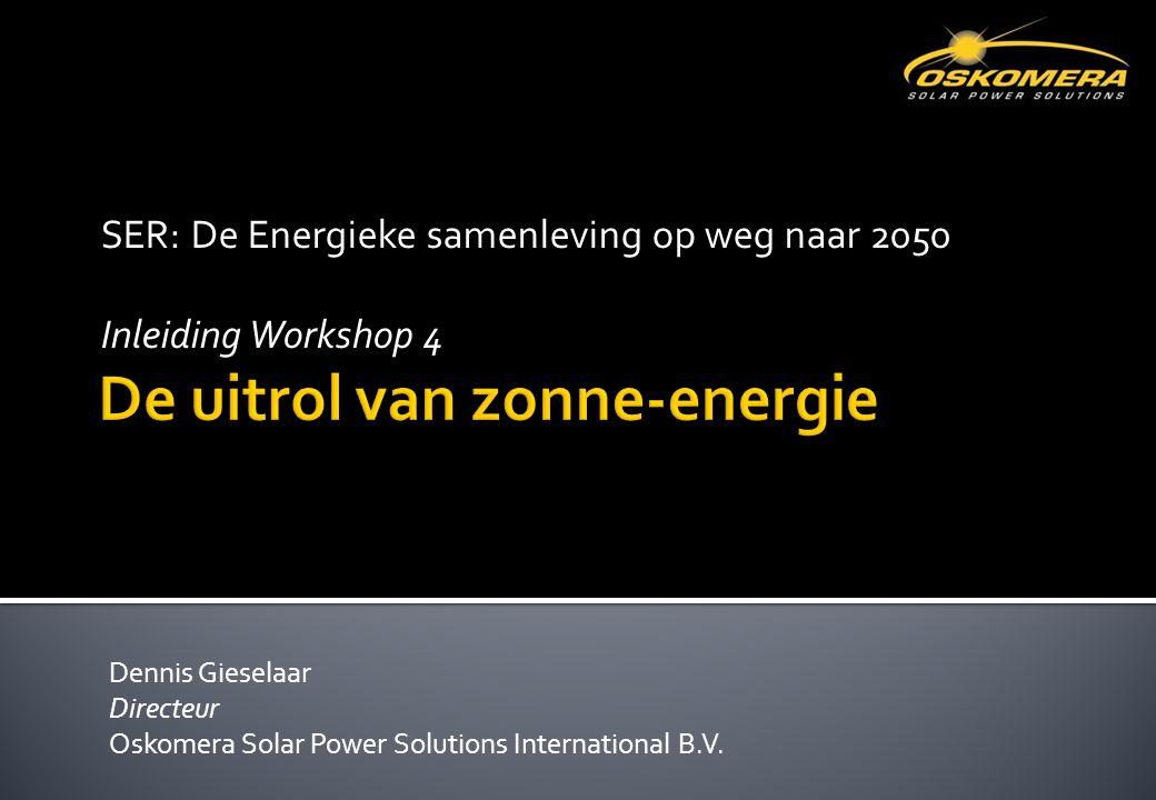 SER: De Energieke samenleving op weg naar 2050 Inleiding Workshop 4 Dennis Gieselaar Directeur Oskomera Solar Power Solutions International B.V.