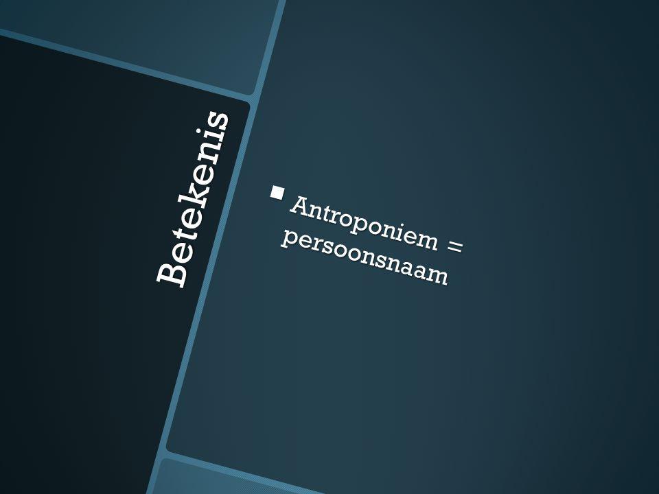 Betekenis  Antroponiem = persoonsnaam