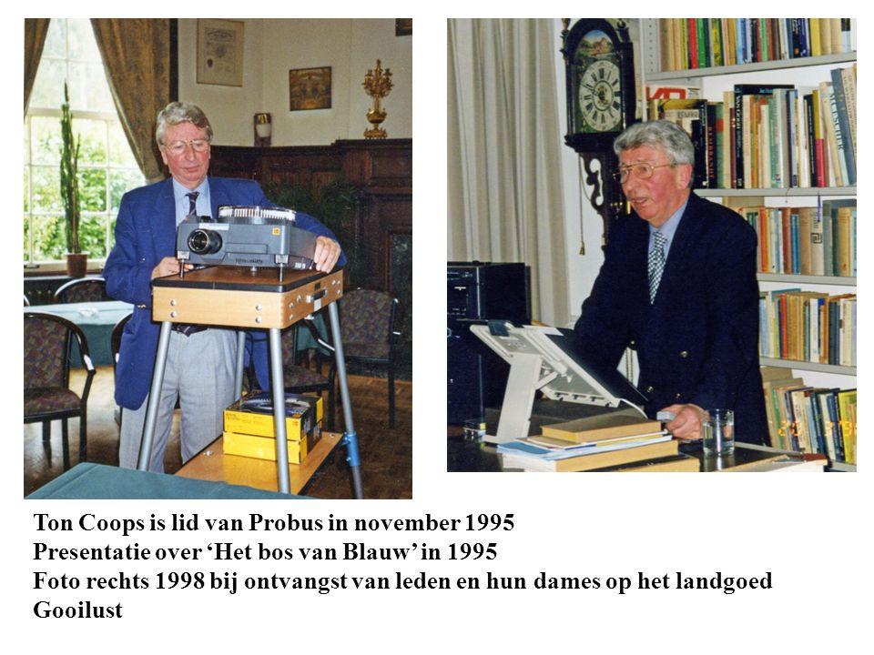 Ton Coops is lid van Probus in november 1995 Presentatie over 'Het bos van Blauw' in 1995 Foto rechts 1998 bij ontvangst van leden en hun dames op het