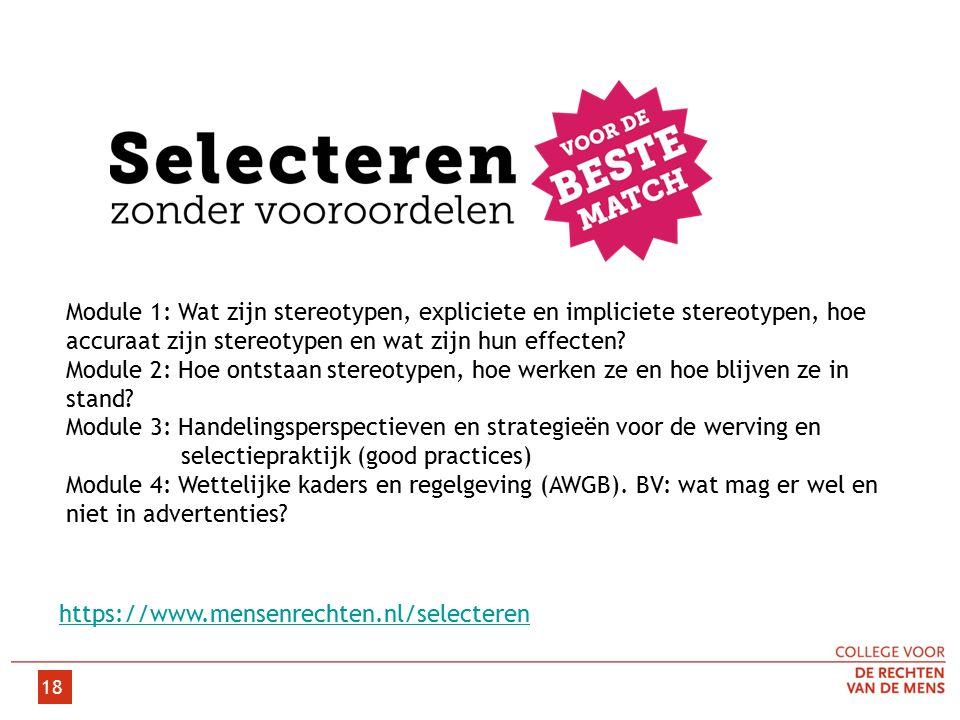 18 https://www.mensenrechten.nl/selecteren Module 1: Wat zijn stereotypen, expliciete en impliciete stereotypen, hoe accuraat zijn stereotypen en wat zijn hun effecten.