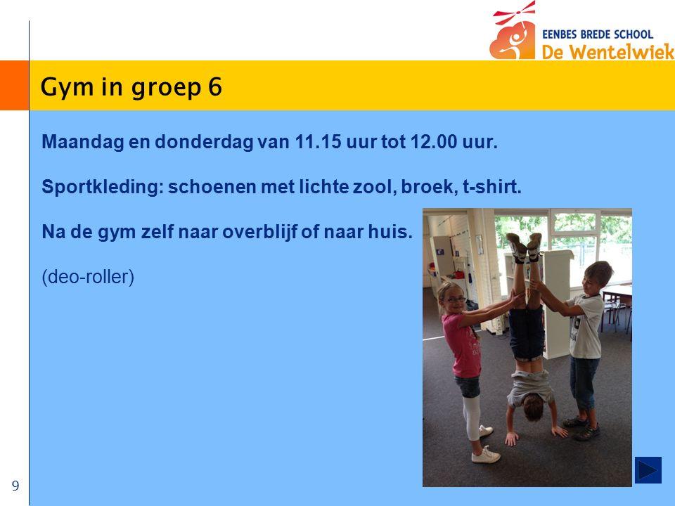 9 Gym in groep 6 Maandag en donderdag van 11.15 uur tot 12.00 uur. Sportkleding: schoenen met lichte zool, broek, t-shirt. Na de gym zelf naar overbli
