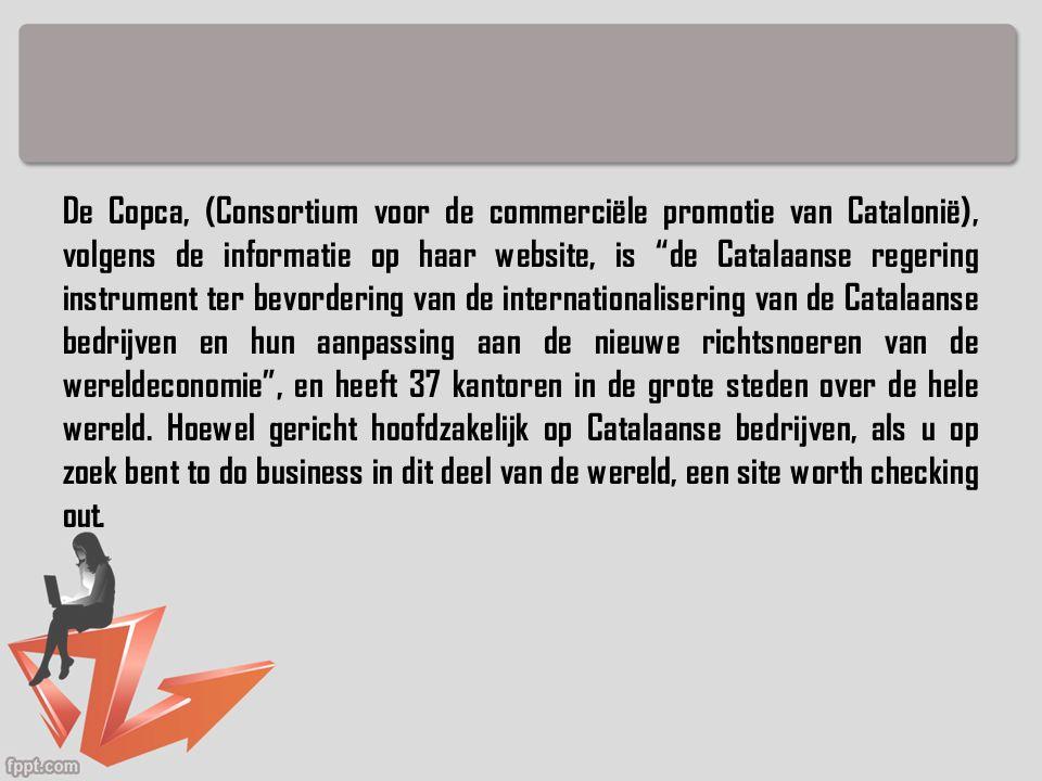 De Copca, (Consortium voor de commerciële promotie van Catalonië), volgens de informatie op haar website, is de Catalaanse regering instrument ter bevordering van de internationalisering van de Catalaanse bedrijven en hun aanpassing aan de nieuwe richtsnoeren van de wereldeconomie , en heeft 37 kantoren in de grote steden over de hele wereld.