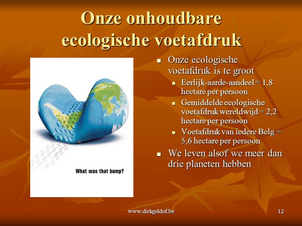 www.dirkgeldof.be12 Onze onhoudbare ecologische voetafdruk Onze ecologische voetafdruk is te groot Onze ecologische voetafdruk is te groot Eerlijk-aarde-aandeel = 1,8 hectare per persoon Gemiddelde ecologische voetafdruk wereldwijd = 2,2 hectare per persoon Voetafdruk van iedere Belg = 5,6 hectare per persoon We leven alsof we meer dan drie planeten hebben We leven alsof we meer dan drie planeten hebben