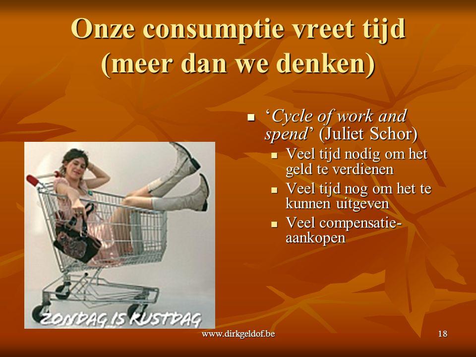 www.dirkgeldof.be18 Onze consumptie vreet tijd (meer dan we denken) 'Cycle of work and spend' (Juliet Schor) 'Cycle of work and spend' (Juliet Schor) Veel tijd nodig om het geld te verdienen Veel tijd nog om het te kunnen uitgeven Veel compensatie- aankopen