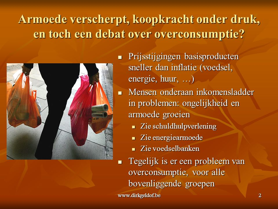 www.dirkgeldof.be2 Armoede verscherpt, koopkracht onder druk, en toch een debat over overconsumptie.