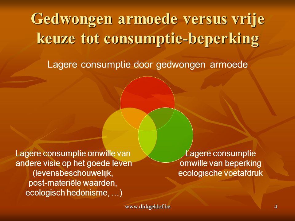 www.dirkgeldof.be4 Gedwongen armoede versus vrije keuze tot consumptie-beperking Lagere consumptie door gedwongen armoede Lagere consumptie omwille van beperking ecologische voetafdruk Lagere consumptie omwille van andere visie op het goede leven (levensbeschouwelijk, post-materiële waarden, ecologisch hedonisme, …)
