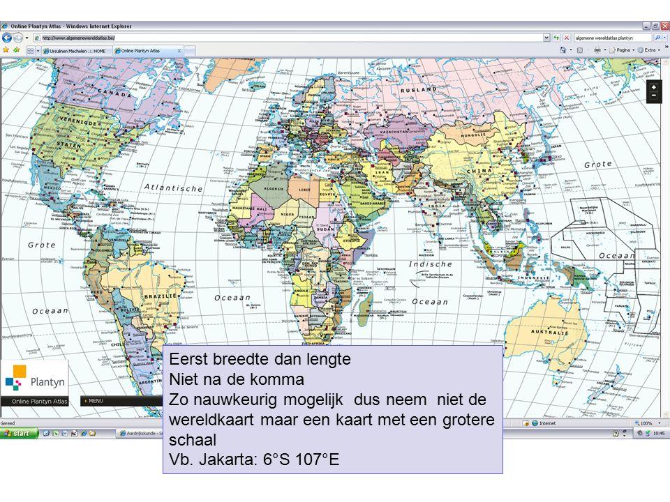 Eerst breedte dan lengte Niet na de komma Zo nauwkeurig mogelijk dus neem niet de wereldkaart maar een kaart met een grotere schaal Vb. Jakarta: 6°S 1