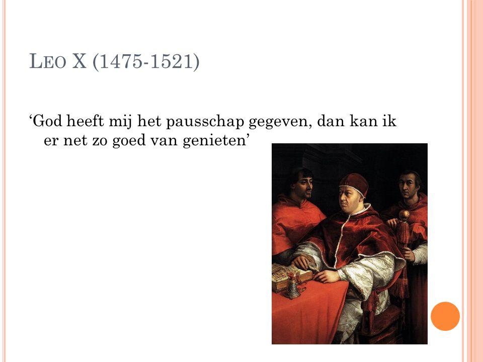 L EO X (1475-1521) 'God heeft mij het pausschap gegeven, dan kan ik er net zo goed van genieten'