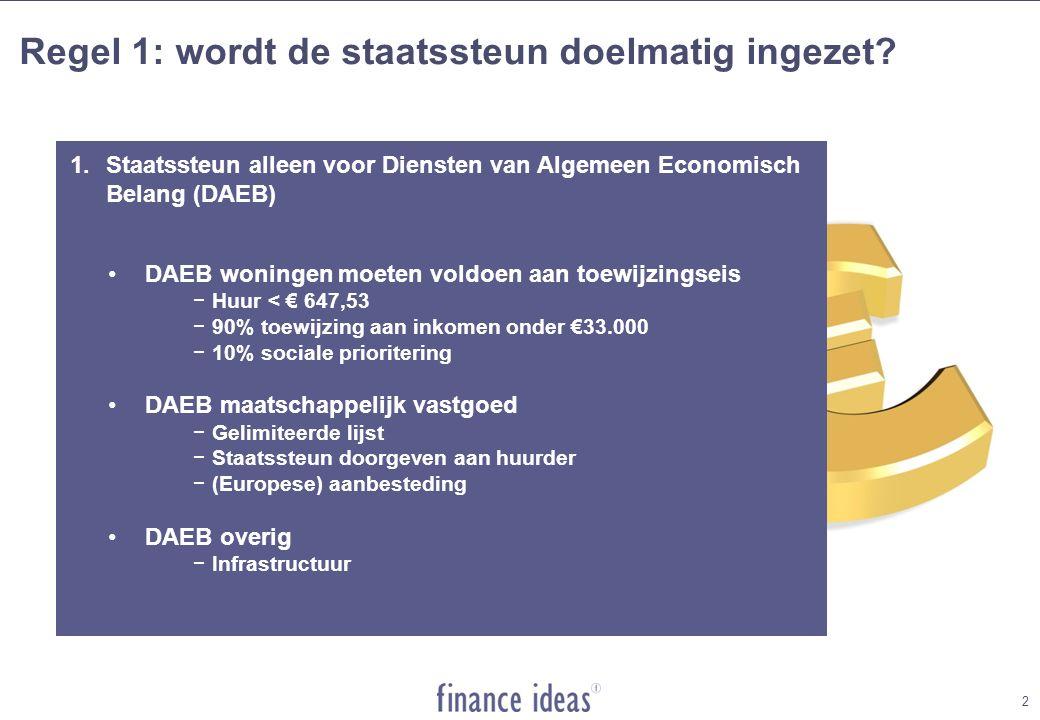 2 1.Staatssteun alleen voor Diensten van Algemeen Economisch Belang (DAEB) DAEB woningen moeten voldoen aan toewijzingseis −Huur < € 647,53 −90% toewijzing aan inkomen onder €33.000 −10% sociale prioritering DAEB maatschappelijk vastgoed −Gelimiteerde lijst −Staatssteun doorgeven aan huurder −(Europese) aanbesteding DAEB overig −Infrastructuur Regel 1: wordt de staatssteun doelmatig ingezet