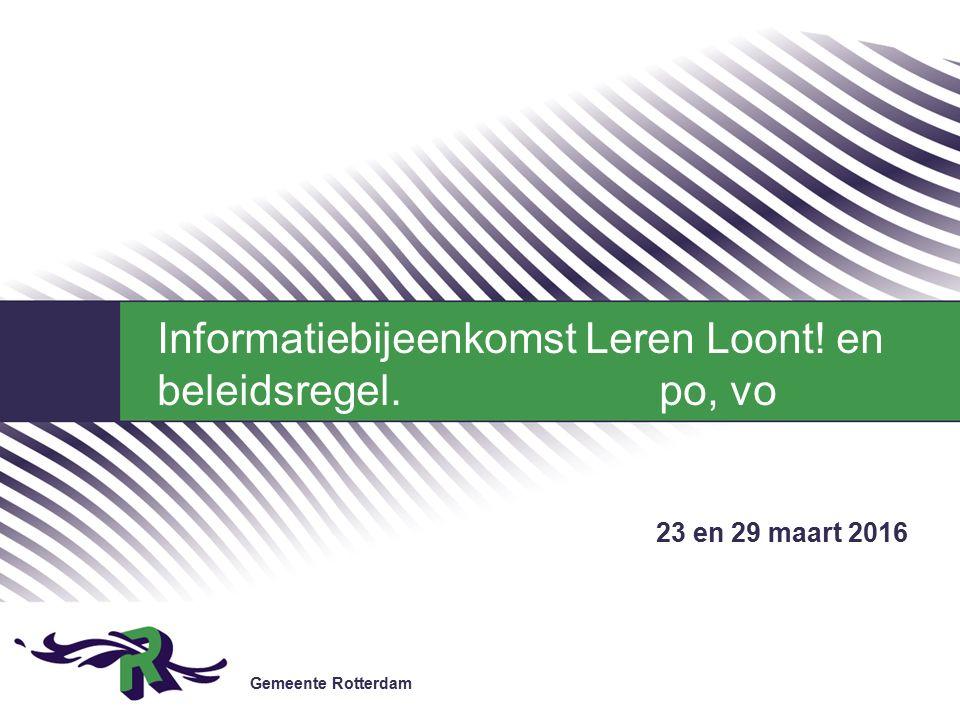Gemeente Rotterdam 23 en 29 maart 2016 Informatiebijeenkomst Leren Loont! en beleidsregel. po, vo