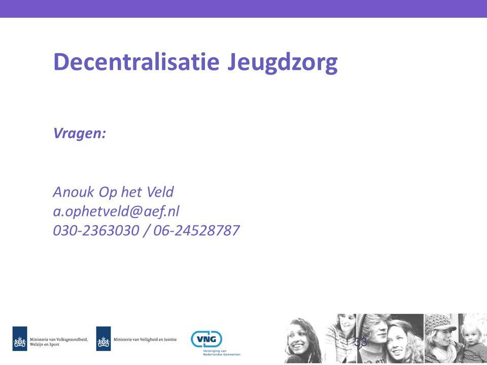 Decentralisatie Jeugdzorg Vragen: Anouk Op het Veld a.ophetveld@aef.nl 030-2363030 / 06-24528787 33