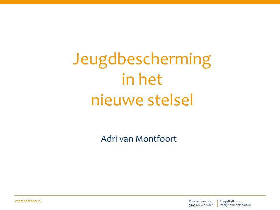 vanmontfoort.nl T: 0348 48 12 00 info@vanmontfoort.nl Polanerbaan 11b 3447 GN Woerden Adri van Montfoort Jeugdbescherming in het nieuwe stelsel