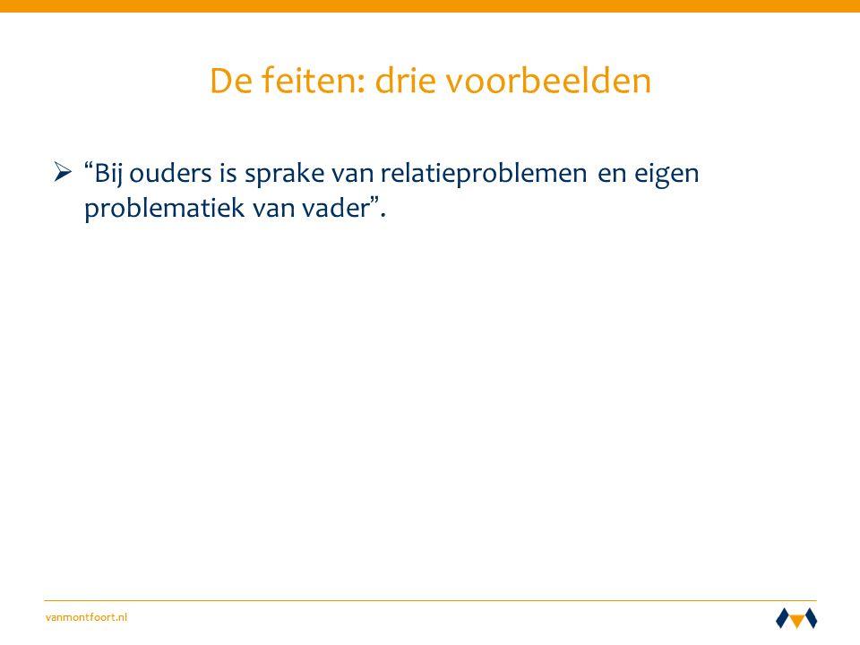 vanmontfoort.nl De feiten: drie voorbeelden  Bij ouders is sprake van relatieproblemen en eigen problematiek van vader .