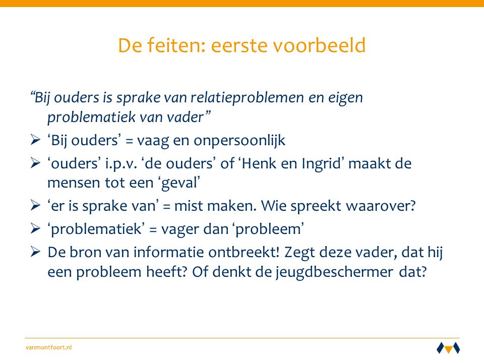 vanmontfoort.nl De feiten: eerste voorbeeld Bij ouders is sprake van relatieproblemen en eigen problematiek van vader  'Bij ouders' = vaag en onpersoonlijk  'ouders' i.p.v.