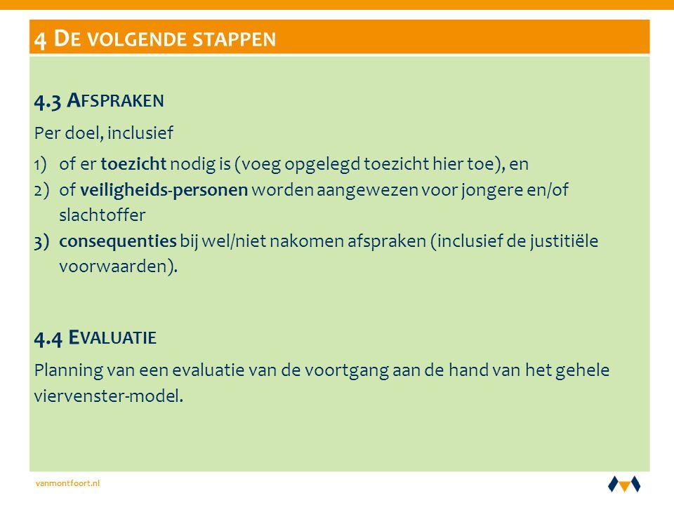 vanmontfoort.nl 4 D E VOLGENDE STAPPEN 4.3 A FSPRAKEN Per doel, inclusief 1)of er toezicht nodig is (voeg opgelegd toezicht hier toe), en 2)of veiligheids-personen worden aangewezen voor jongere en/of slachtoffer 3)consequenties bij wel/niet nakomen afspraken (inclusief de justitiële voorwaarden).