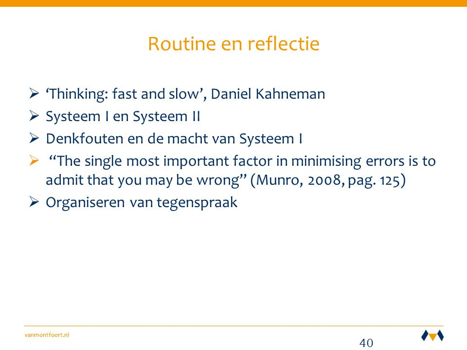 vanmontfoort.nl Routine en reflectie  'Thinking: fast and slow', Daniel Kahneman  Systeem I en Systeem II  Denkfouten en de macht van Systeem I  The single most important factor in minimising errors is to admit that you may be wrong (Munro, 2008, pag.
