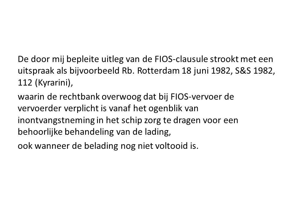 De door mij bepleite uitleg van de FIOS-clausule strookt met een uitspraak als bijvoorbeeld Rb. Rotterdam 18 juni 1982, S&S 1982, 112 (Kyrarini), waar