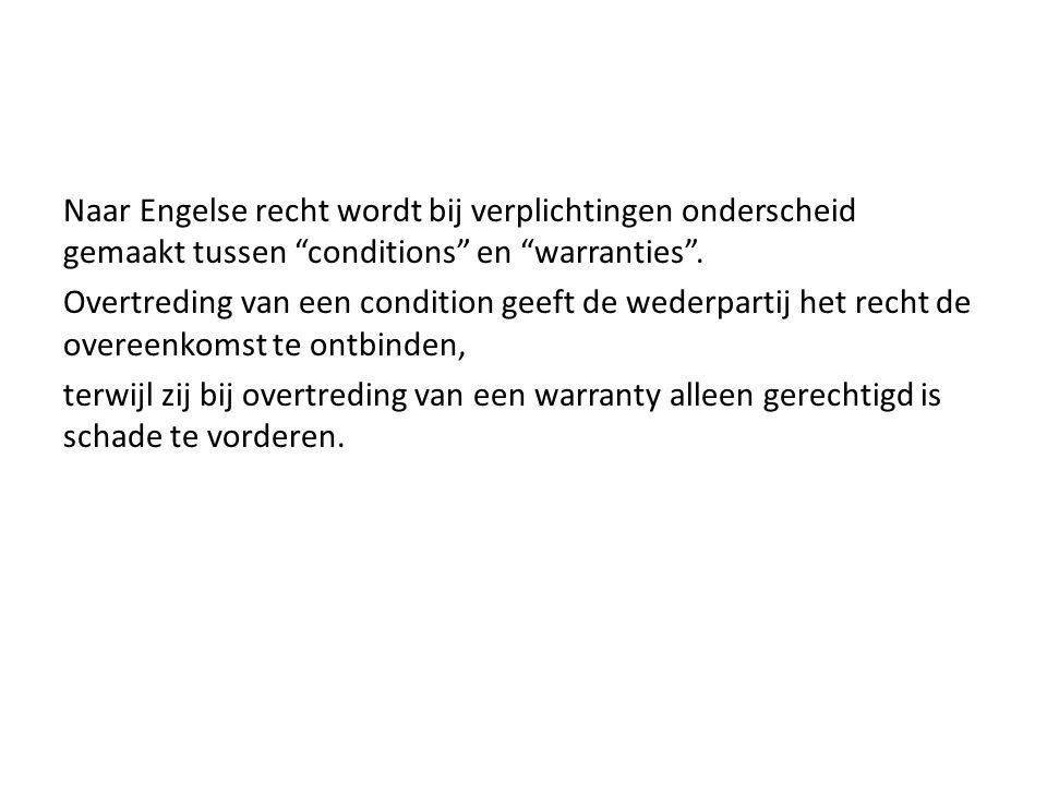 """Naar Engelse recht wordt bij verplichtingen onderscheid gemaakt tussen """"conditions"""" en """"warranties"""". Overtreding van een condition geeft de wederparti"""