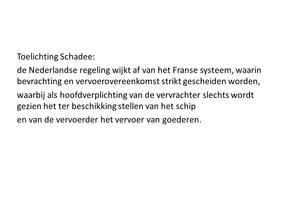 Toelichting Schadee: de Nederlandse regeling wijkt af van het Franse systeem, waarin bevrachting en vervoerovereenkomst strikt gescheiden worden, waarbij als hoofdverplichting van de vervrachter slechts wordt gezien het ter beschikking stellen van het schip en van de vervoerder het vervoer van goederen.