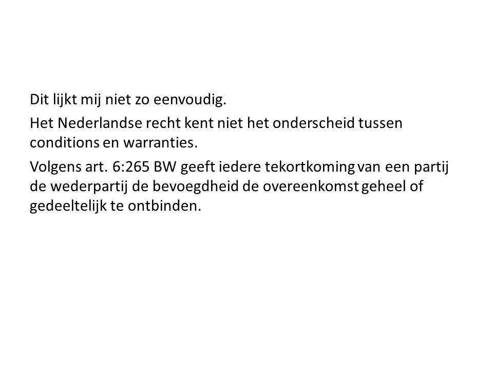 Dit lijkt mij niet zo eenvoudig. Het Nederlandse recht kent niet het onderscheid tussen conditions en warranties. Volgens art. 6:265 BW geeft iedere t
