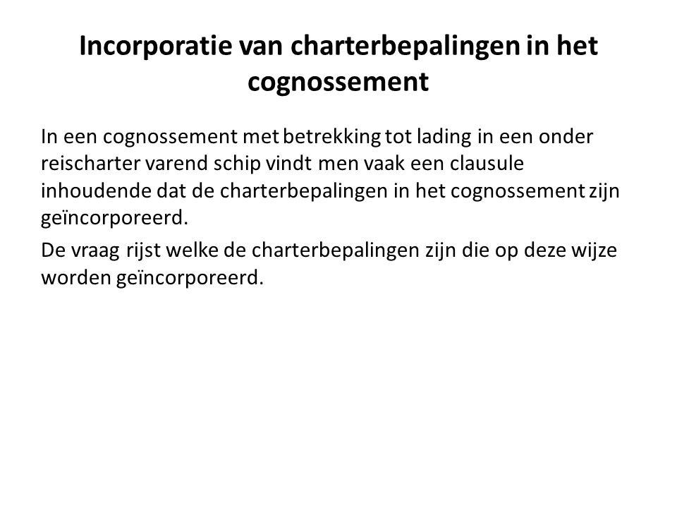 Incorporatie van charterbepalingen in het cognossement In een cognossement met betrekking tot lading in een onder reischarter varend schip vindt men vaak een clausule inhoudende dat de charterbepalingen in het cognossement zijn geïncorporeerd.